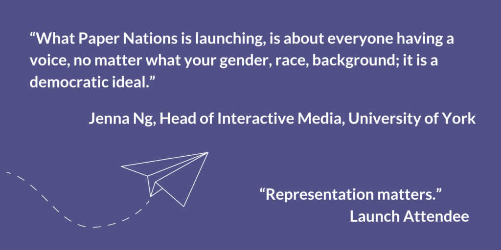 """What Paper Nations is launching, is about everyone having a voice, no matter what your gender, race, background; it is a democratic ideal."" Jenna Ng, Head of Interactive Media, University of York. ""Representation matters."" Launch Attendee."