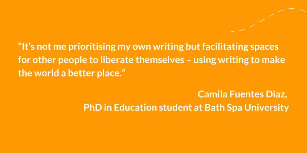 """It's not me prioritising my own writing but facilitating spaces for other people to liberate themselves - using writing to make the world a better place."" Camila Fuentes Diaz, PhD in Education student at Bath Spa University"