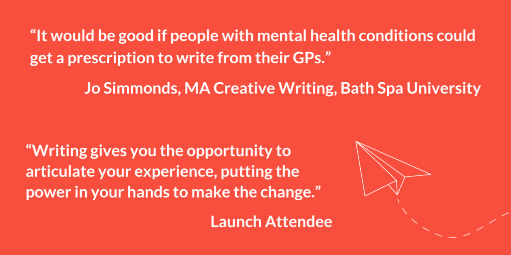 """It would be good if people with mental health conditions could get a prescription to write from their GPs."" Jo Simmonds, MA Creative Writing, Bath Spa University. ""Writing gives you the opportunity to articulate your experience, putting the power in your hands to make the change."" Launch Attendee."